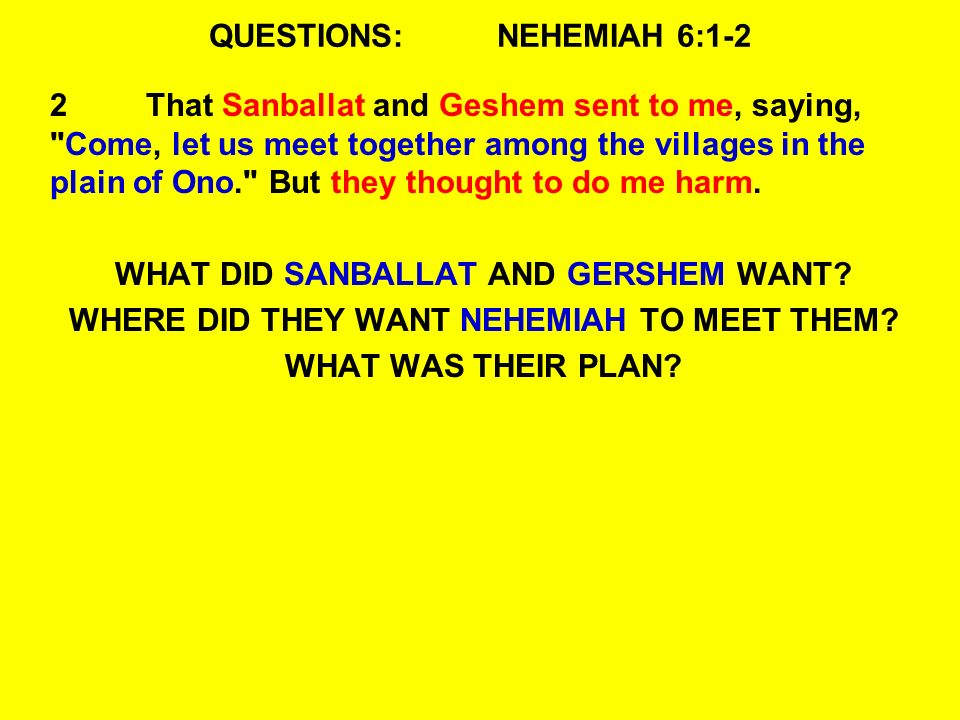 QUESTIONS:NEHEMIAH 6:1-2 2That Sanballat and Geshem sent to me, saying, Come, let us meet together among the villages in the plain of Ono. But they thought to do me harm.