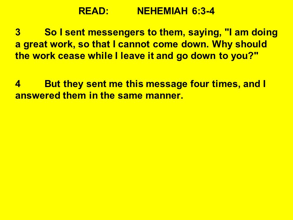 READ:NEHEMIAH 6:3-4 3So I sent messengers to them, saying, I am doing a great work, so that I cannot come down.