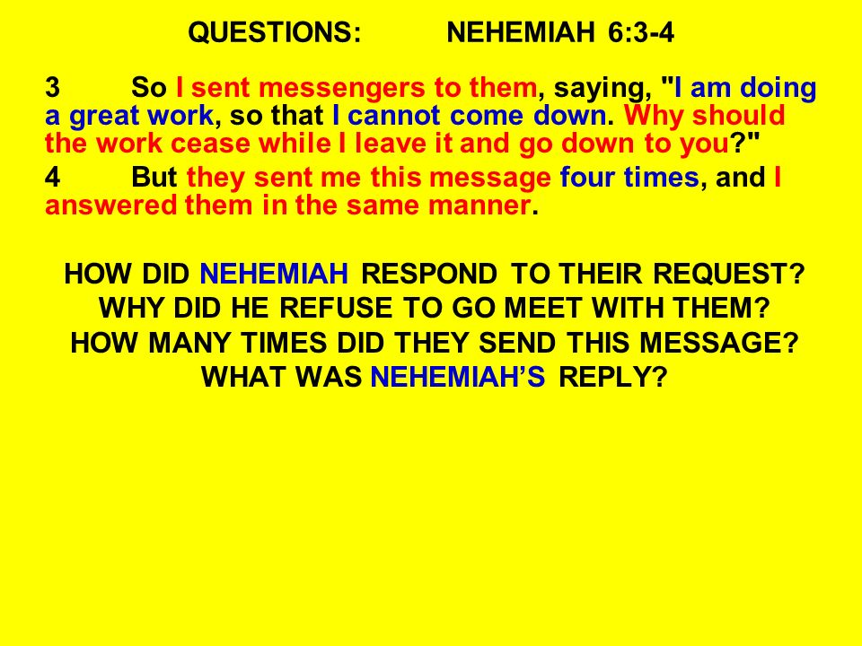 QUESTIONS:NEHEMIAH 6:3-4 3So I sent messengers to them, saying, I am doing a great work, so that I cannot come down.