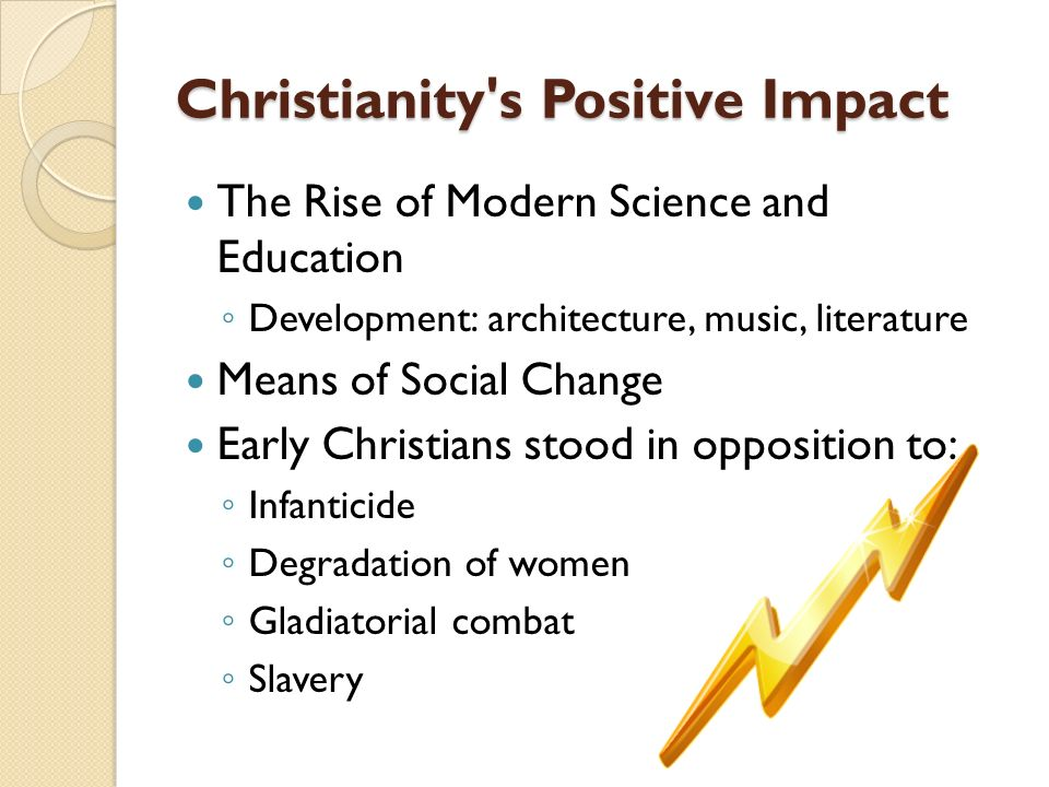 Christianity s Positive Impact The Rise of Modern Science and Education Development: architecture, music, literature Means of Social Change Early Christians stood in opposition to: Infanticide Degradation of women Gladiatorial combat Slavery
