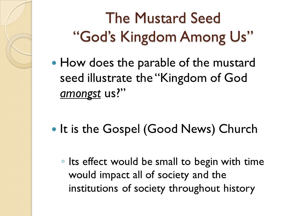 The Mustard Seed Gods Kingdom Among Us How does the parable of the mustard seed illustrate the Kingdom of God amongst us.