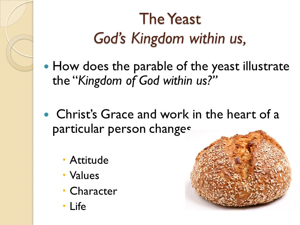The Yeast Gods Kingdom within us, How does the parable of the yeast illustrate the Kingdom of God within us.