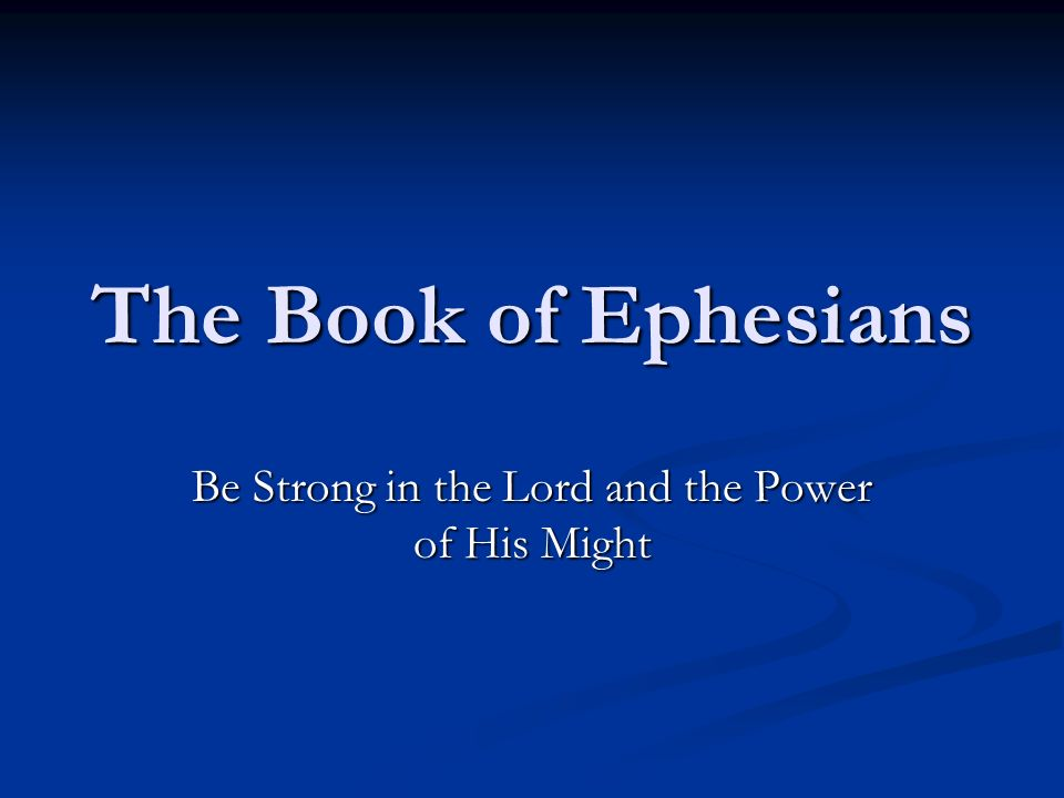 The Book of Ephesians Be Strong in the Lord and the Power of His Might