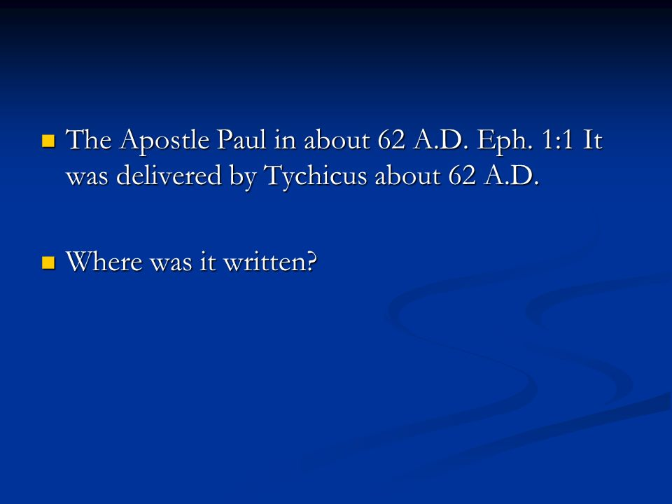 The Apostle Paul in about 62 A.D. Eph. 1:1 It was delivered by Tychicus about 62 A.D.