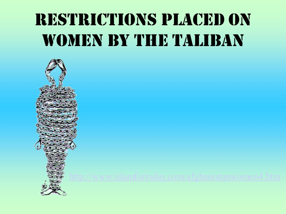 Restrictions Placed on Women by the Taliban http://www.islamfortoday.com/afghanistanwomen4.htm