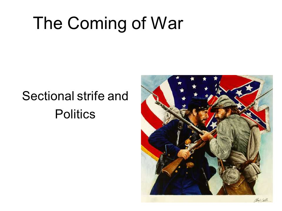 The Coming of War Sectional strife and Politics