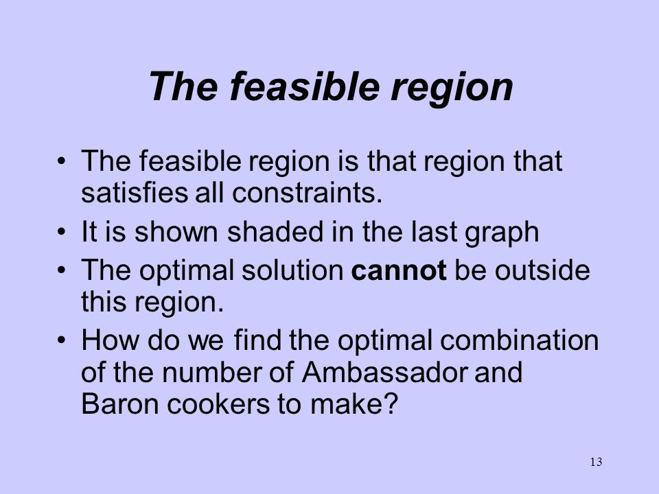 13 The feasible region The feasible region is that region that satisfies all constraints.