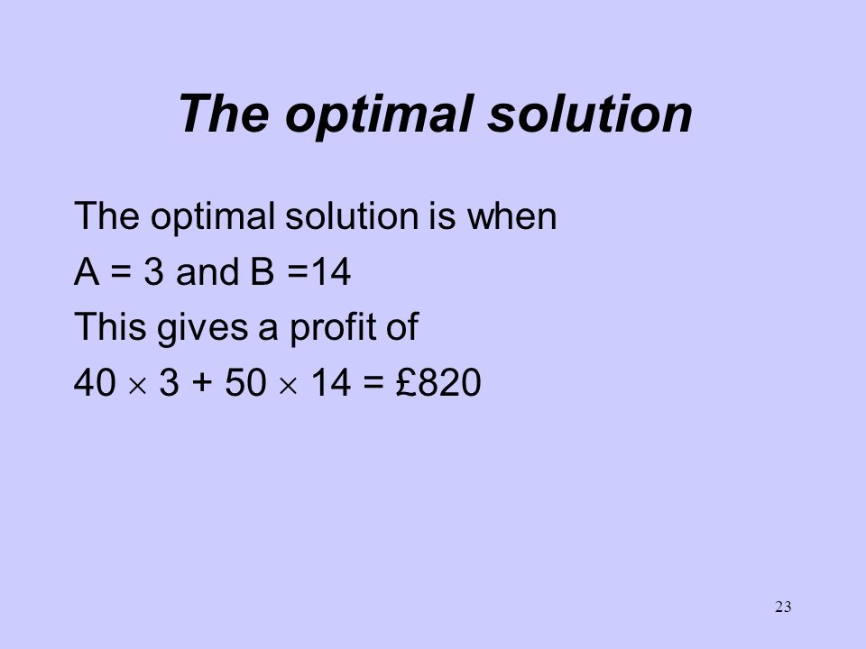 23 The optimal solution The optimal solution is when A = 3 and B =14 This gives a profit of = £820