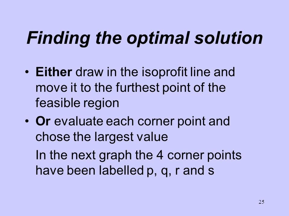 25 Finding the optimal solution Either draw in the isoprofit line and move it to the furthest point of the feasible region Or evaluate each corner point and chose the largest value In the next graph the 4 corner points have been labelled p, q, r and s