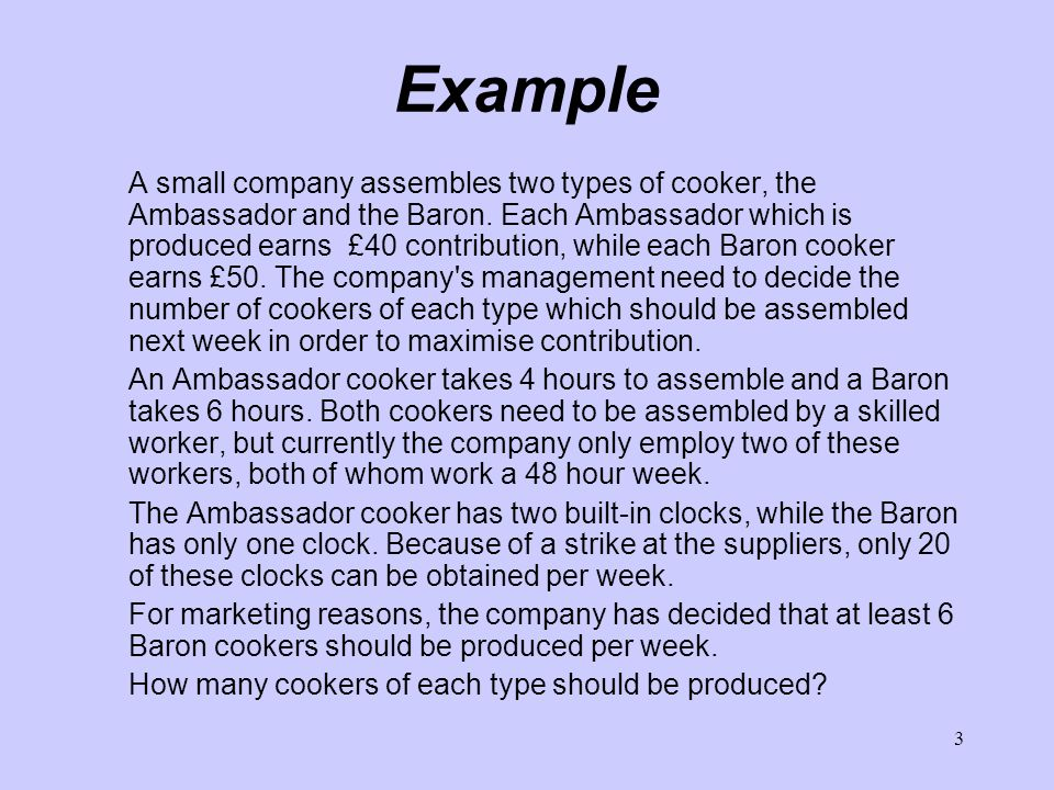 3 Example A small company assembles two types of cooker, the Ambassador and the Baron.
