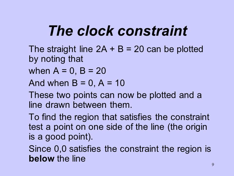 9 The clock constraint The straight line 2A + B = 20 can be plotted by noting that when A = 0, B = 20 And when B = 0, A = 10 These two points can now be plotted and a line drawn between them.