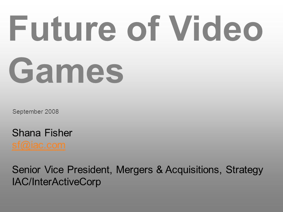 Future of Video Games September 2008 Shana Fisher sf@iac.com Senior Vice President, Mergers & Acquisitions, Strategy IAC/InterActiveCorp