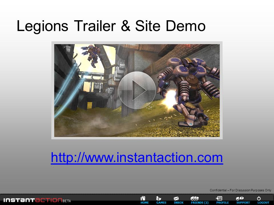 Confidential – For Discussion Purposes Only Legions Trailer & Site Demo http://www.instantaction.com
