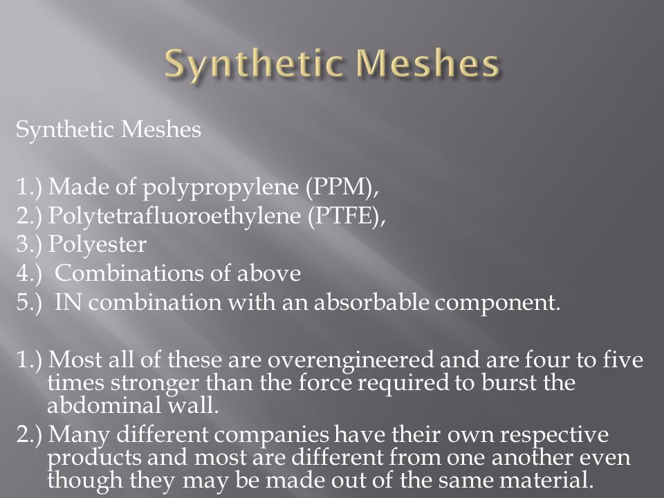 Synthetic Meshes 1.) Made of polypropylene (PPM), 2.) Polytetrafluoroethylene (PTFE), 3.) Polyester 4.) Combinations of above 5.) IN combination with an absorbable component.