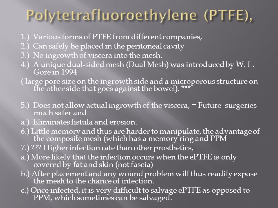 1.) Various forms of PTFE from different companies, 2.) Can safely be placed in the peritoneal cavity 3.) No ingrowth of viscera into the mesh.
