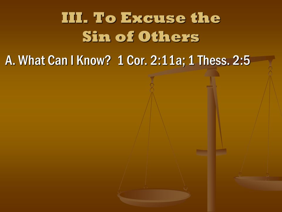 III. To Excuse the Sin of Others A. What Can I Know 1 Cor. 2:11a; 1 Thess. 2:5