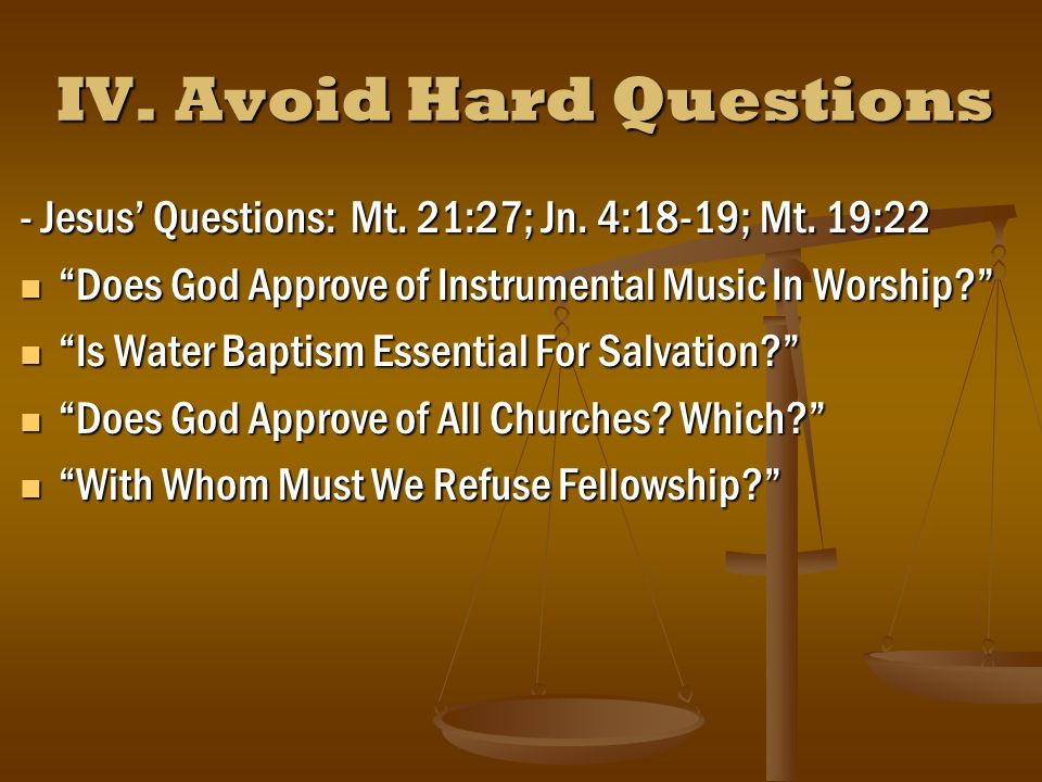 IV. Avoid Hard Questions - Jesus Questions: Mt. 21:27; Jn.