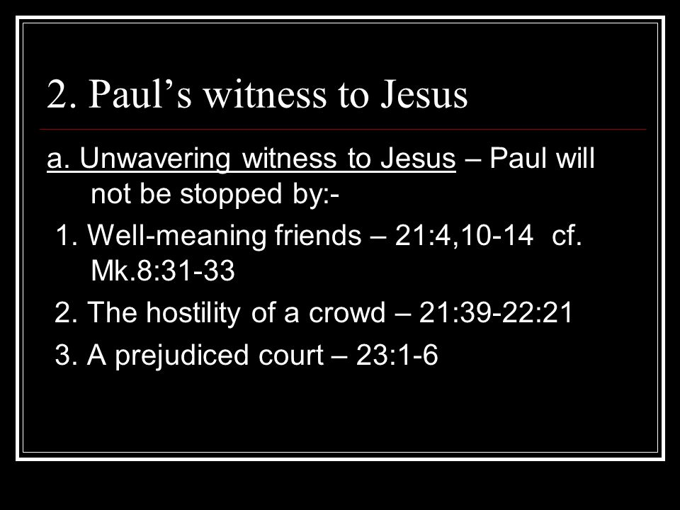 2. Pauls witness to Jesus a. Unwavering witness to Jesus – Paul will not be stopped by:- 1.