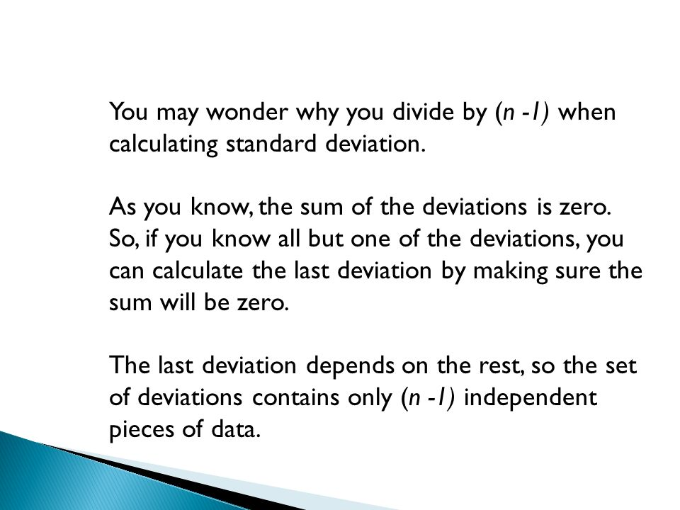 You may wonder why you divide by (n -1) when calculating standard deviation.