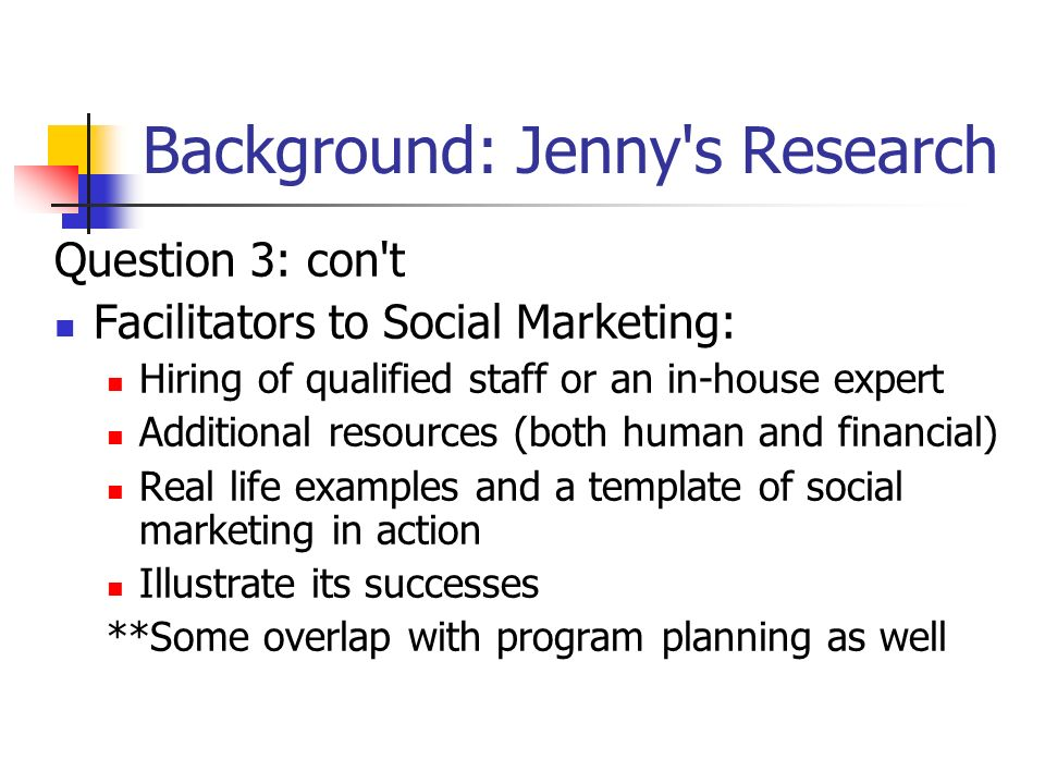 Background: Jenny s Research Question 3: con t Facilitators to Social Marketing: Hiring of qualified staff or an in-house expert Additional resources (both human and financial) Real life examples and a template of social marketing in action Illustrate its successes **Some overlap with program planning as well