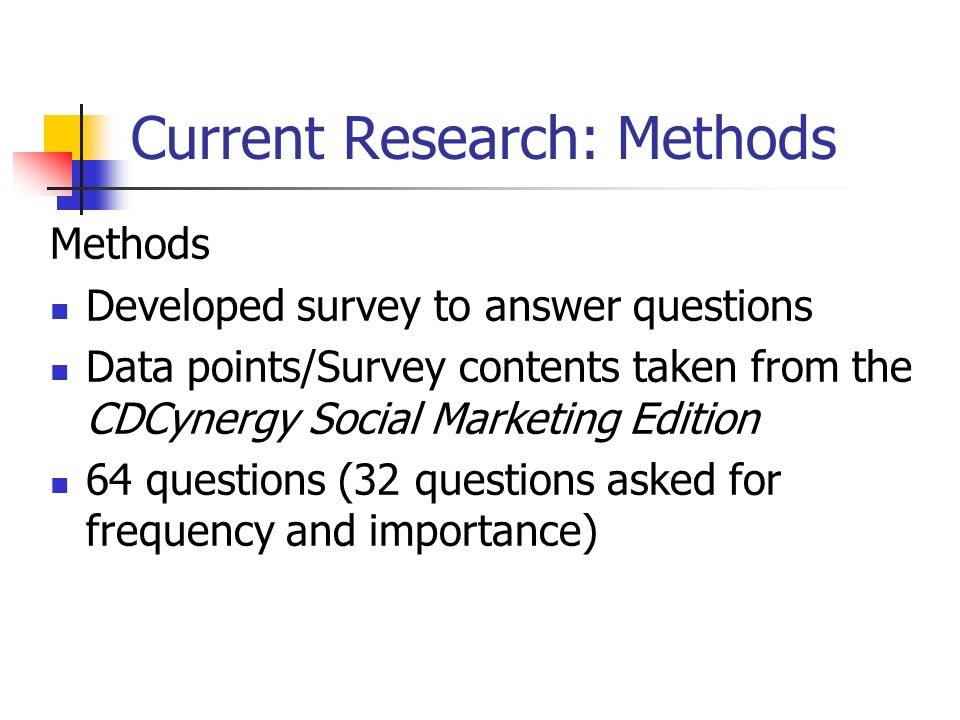 Current Research: Methods Methods Developed survey to answer questions Data points/Survey contents taken from the CDCynergy Social Marketing Edition 64 questions (32 questions asked for frequency and importance)