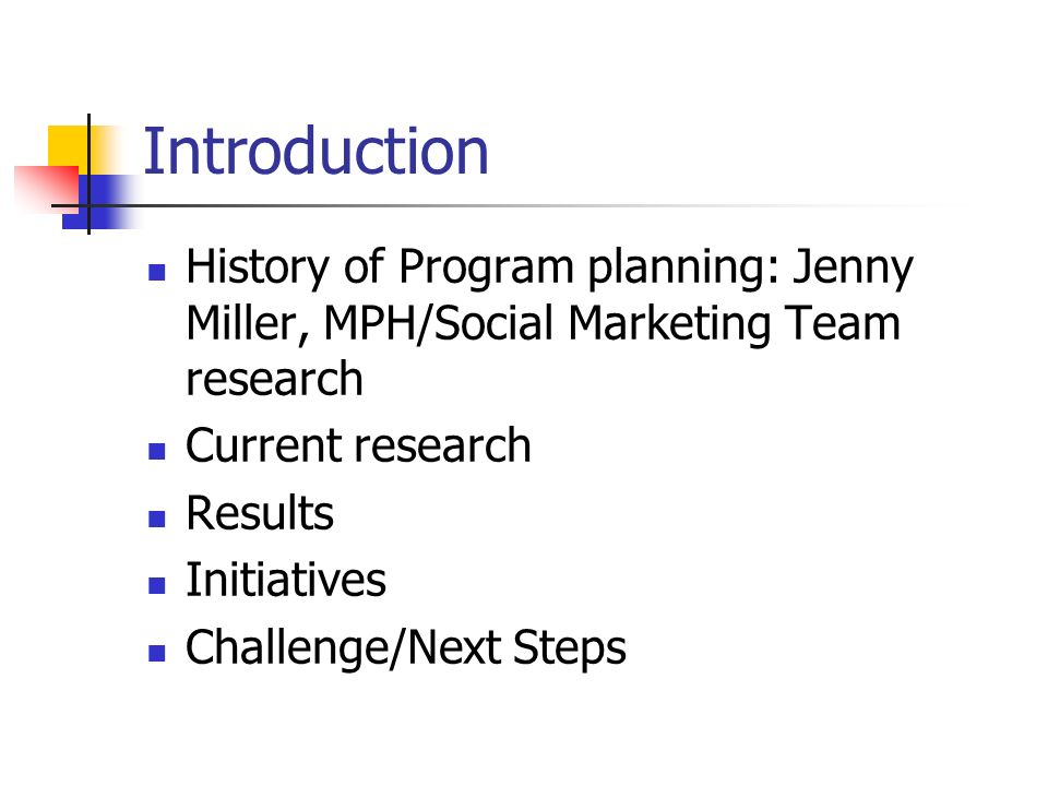 Introduction History of Program planning: Jenny Miller, MPH/Social Marketing Team research Current research Results Initiatives Challenge/Next Steps