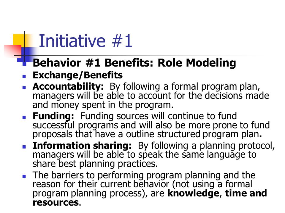Initiative #1 Behavior #1 Benefits: Role Modeling Exchange/Benefits Accountability: By following a formal program plan, managers will be able to account for the decisions made and money spent in the program.