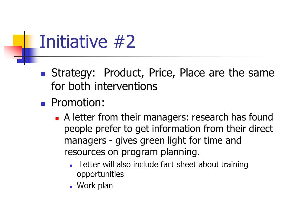 Initiative #2 Strategy: Product, Price, Place are the same for both interventions Promotion: A letter from their managers: research has found people prefer to get information from their direct managers - gives green light for time and resources on program planning.