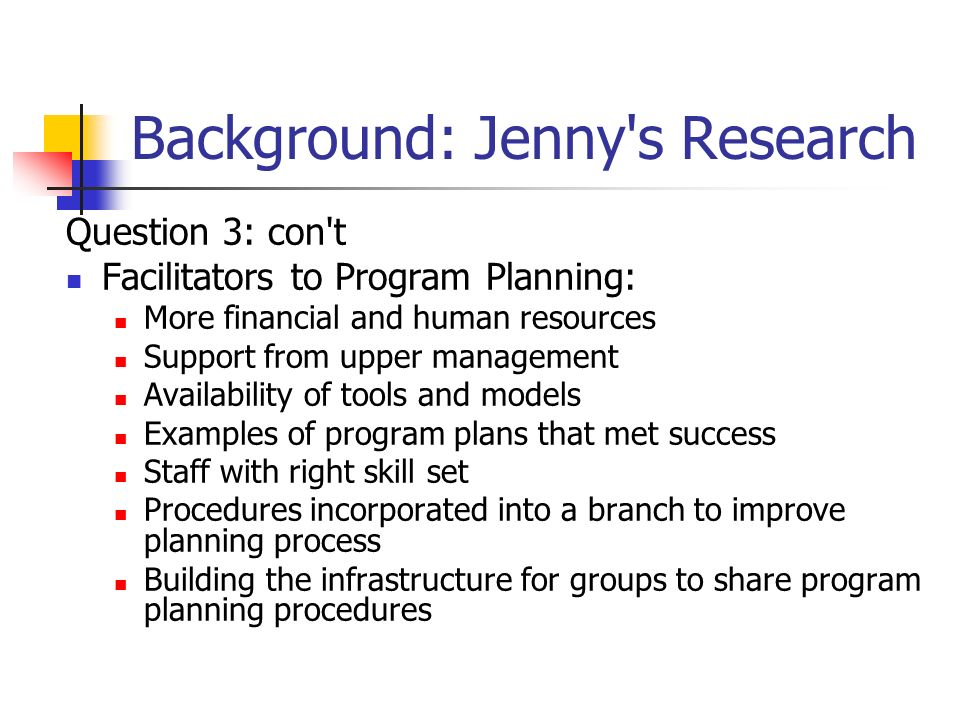 Background: Jenny s Research Question 3: con t Facilitators to Program Planning: More financial and human resources Support from upper management Availability of tools and models Examples of program plans that met success Staff with right skill set Procedures incorporated into a branch to improve planning process Building the infrastructure for groups to share program planning procedures