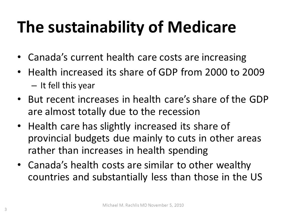 The sustainability of Medicare Canadas current health care costs are increasing Health increased its share of GDP from 2000 to 2009 – It fell this year But recent increases in health cares share of the GDP are almost totally due to the recession Health care has slightly increased its share of provincial budgets due mainly to cuts in other areas rather than increases in health spending Canadas health costs are similar to other wealthy countries and substantially less than those in the US Michael M.