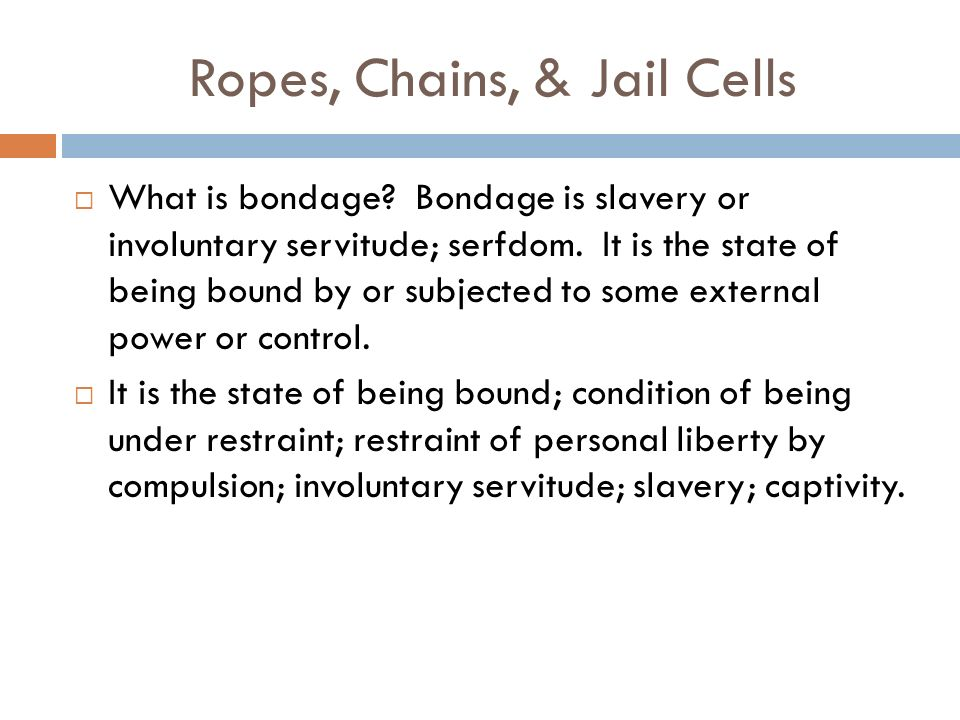 Ropes, Chains, & Jail Cells What is bondage. Bondage is slavery or involuntary servitude; serfdom.