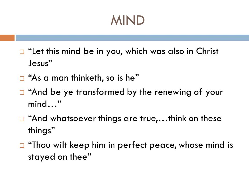 MIND Let this mind be in you, which was also in Christ Jesus As a man thinketh, so is he And be ye transformed by the renewing of your mind… And whatsoever things are true,…think on these things Thou wilt keep him in perfect peace, whose mind is stayed on thee