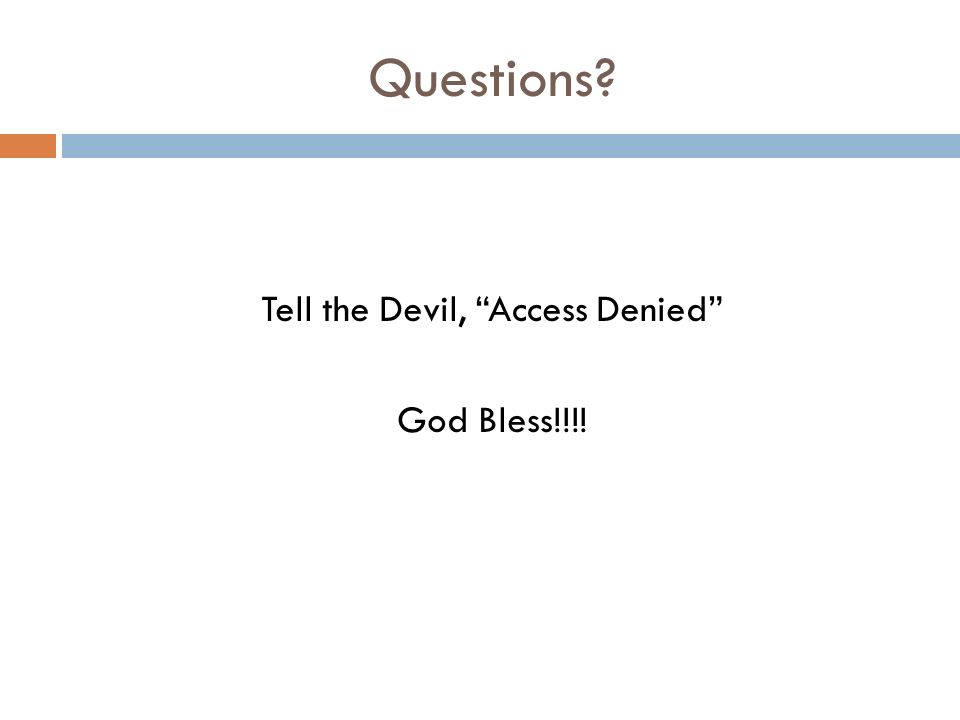 Questions Tell the Devil, Access Denied God Bless!!!!