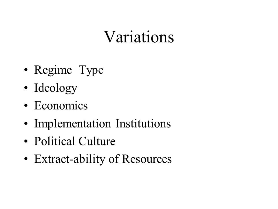 Variations Regime Type Ideology Economics Implementation Institutions Political Culture Extract-ability of Resources