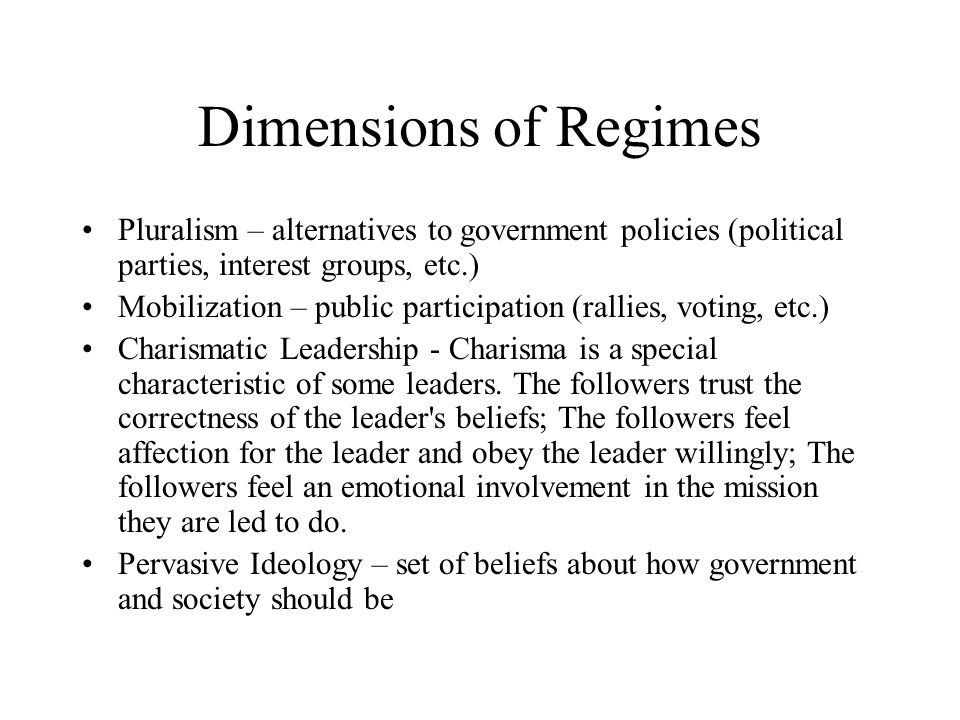 Dimensions of Regimes Pluralism – alternatives to government policies (political parties, interest groups, etc.) Mobilization – public participation (rallies, voting, etc.) Charismatic Leadership - Charisma is a special characteristic of some leaders.