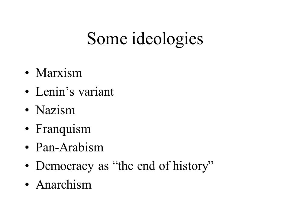 Some ideologies Marxism Lenins variant Nazism Franquism Pan-Arabism Democracy as the end of history Anarchism