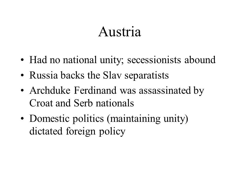Austria Had no national unity; secessionists abound Russia backs the Slav separatists Archduke Ferdinand was assassinated by Croat and Serb nationals Domestic politics (maintaining unity) dictated foreign policy