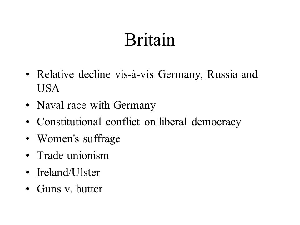 Britain Relative decline vis-à-vis Germany, Russia and USA Naval race with Germany Constitutional conflict on liberal democracy Women s suffrage Trade unionism Ireland/Ulster Guns v.