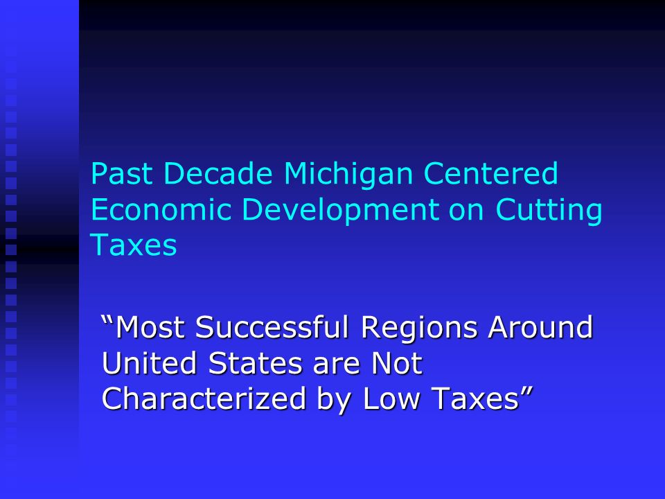 Past Decade Michigan Centered Economic Development on Cutting Taxes Most Successful Regions Around United States are Not Characterized by Low Taxes
