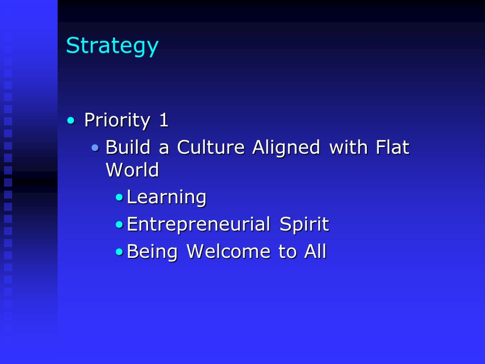 Strategy Priority 1Priority 1 Build a Culture Aligned with Flat WorldBuild a Culture Aligned with Flat World LearningLearning Entrepreneurial SpiritEntrepreneurial Spirit Being Welcome to AllBeing Welcome to All