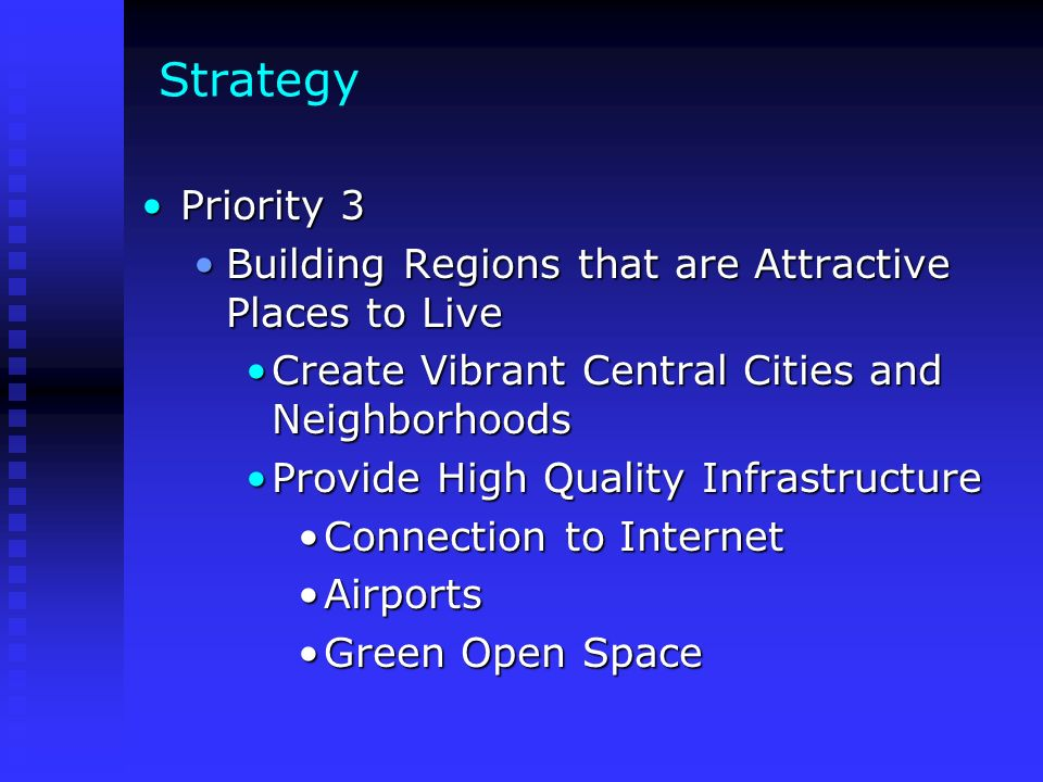 Strategy Priority 3Priority 3 Building Regions that are Attractive Places to LiveBuilding Regions that are Attractive Places to Live Create Vibrant Central Cities and NeighborhoodsCreate Vibrant Central Cities and Neighborhoods Provide High Quality InfrastructureProvide High Quality Infrastructure Connection to InternetConnection to Internet AirportsAirports Green Open SpaceGreen Open Space
