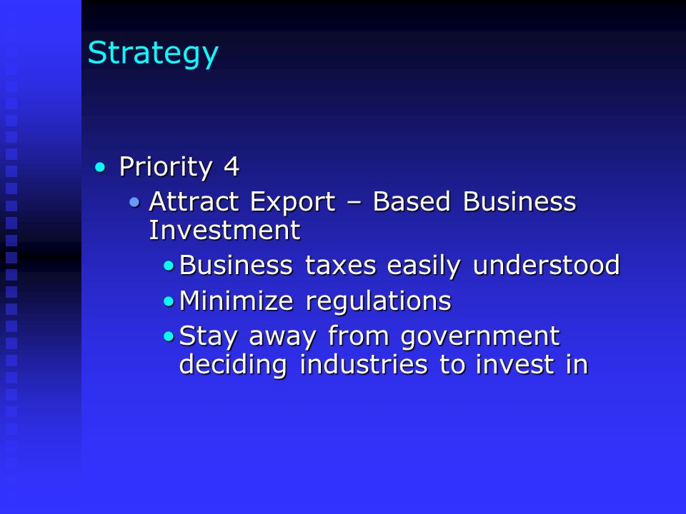 Strategy Priority 4Priority 4 Attract Export – Based Business InvestmentAttract Export – Based Business Investment Business taxes easily understoodBusiness taxes easily understood Minimize regulationsMinimize regulations Stay away from government deciding industries to invest inStay away from government deciding industries to invest in