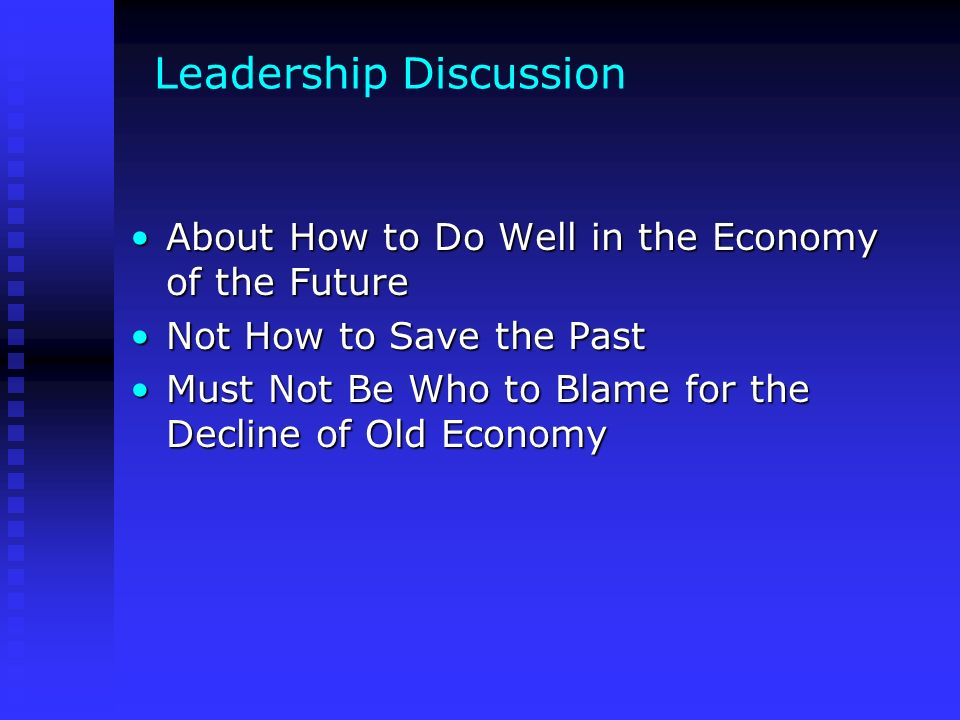 Leadership Discussion About How to Do Well in the Economy of the FutureAbout How to Do Well in the Economy of the Future Not How to Save the PastNot How to Save the Past Must Not Be Who to Blame for the Decline of Old EconomyMust Not Be Who to Blame for the Decline of Old Economy