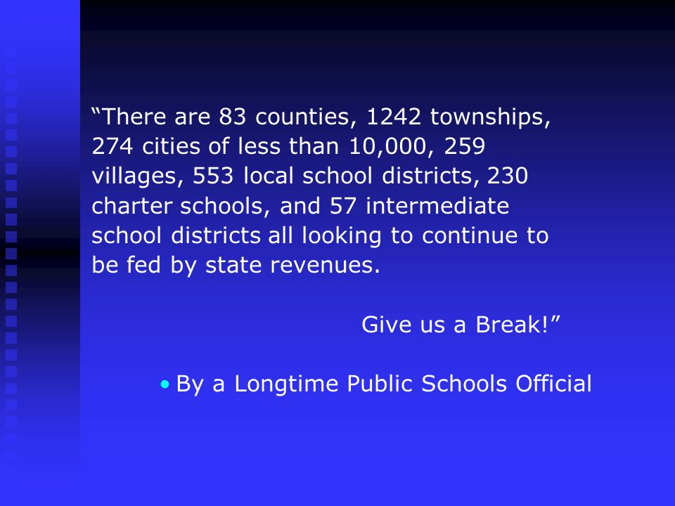 There are 83 counties, 1242 townships, 274 cities of less than 10,000, 259 villages, 553 local school districts, 230 charter schools, and 57 intermediate school districts all looking to continue to be fed by state revenues.