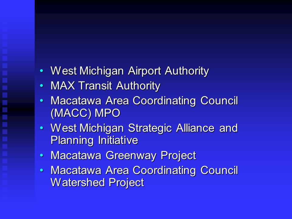 West Michigan Airport AuthorityWest Michigan Airport Authority MAX Transit AuthorityMAX Transit Authority Macatawa Area Coordinating Council (MACC) MPOMacatawa Area Coordinating Council (MACC) MPO West Michigan Strategic Alliance and Planning InitiativeWest Michigan Strategic Alliance and Planning Initiative Macatawa Greenway ProjectMacatawa Greenway Project Macatawa Area Coordinating Council Watershed ProjectMacatawa Area Coordinating Council Watershed Project