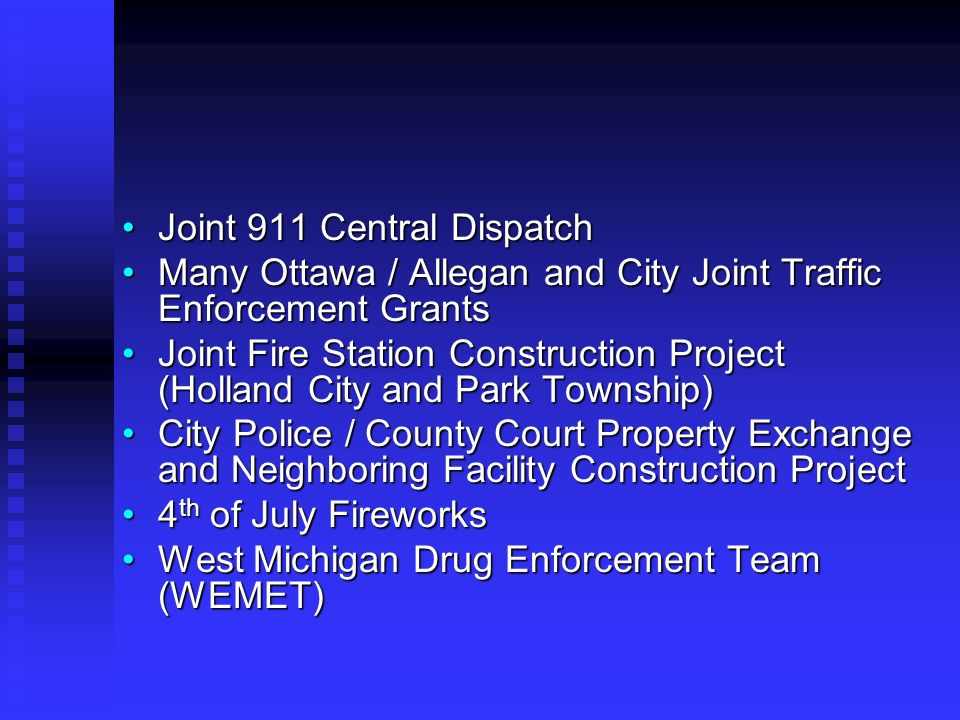 Joint 911 Central DispatchJoint 911 Central Dispatch Many Ottawa / Allegan and City Joint Traffic Enforcement GrantsMany Ottawa / Allegan and City Joint Traffic Enforcement Grants Joint Fire Station Construction Project (Holland City and Park Township)Joint Fire Station Construction Project (Holland City and Park Township) City Police / County Court Property Exchange and Neighboring Facility Construction ProjectCity Police / County Court Property Exchange and Neighboring Facility Construction Project 4 th of July Fireworks4 th of July Fireworks West Michigan Drug Enforcement Team (WEMET)West Michigan Drug Enforcement Team (WEMET)