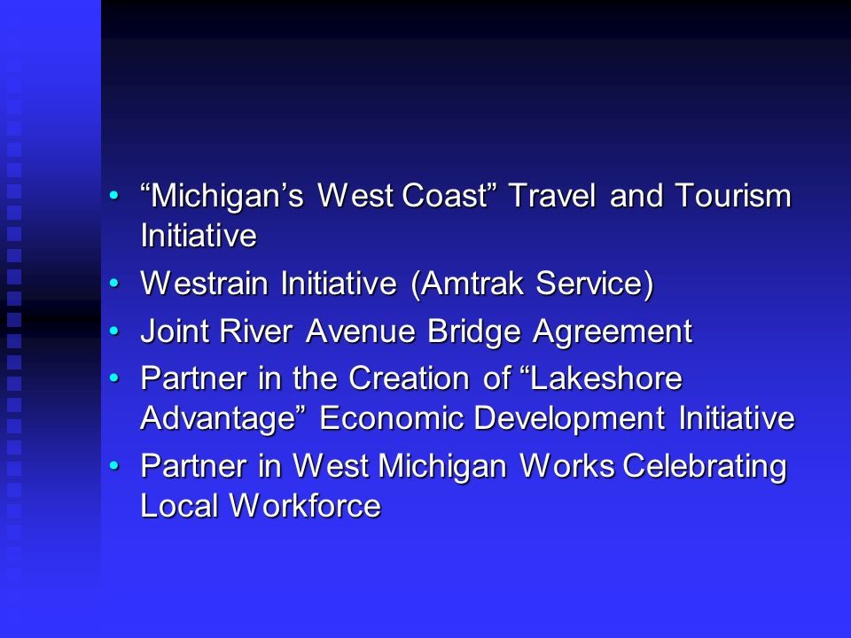 Michigans West Coast Travel and Tourism InitiativeMichigans West Coast Travel and Tourism Initiative Westrain Initiative (Amtrak Service)Westrain Initiative (Amtrak Service) Joint River Avenue Bridge AgreementJoint River Avenue Bridge Agreement Partner in the Creation of Lakeshore Advantage Economic Development InitiativePartner in the Creation of Lakeshore Advantage Economic Development Initiative Partner in West Michigan Works Celebrating Local WorkforcePartner in West Michigan Works Celebrating Local Workforce