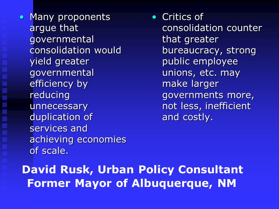 David Rusk, Urban Policy Consultant Former Mayor of Albuquerque, NM Many proponents argue that governmental consolidation would yield greater governmental efficiency by reducing unnecessary duplication of services and achieving economies of scale.Many proponents argue that governmental consolidation would yield greater governmental efficiency by reducing unnecessary duplication of services and achieving economies of scale.