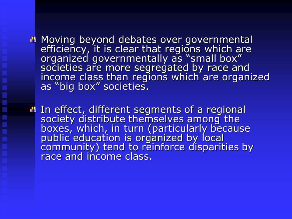 Moving beyond debates over governmental efficiency, it is clear that regions which are organized governmentally as small box societies are more segregated by race and income class than regions which are organized as big box societies.