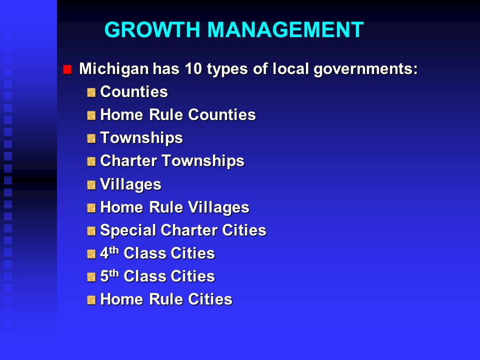 Michigan has 10 types of local governments: Counties Home Rule Counties Townships Charter Townships Villages Home Rule Villages Special Charter Cities 4 th Class Cities 5 th Class Cities Home Rule Cities GROWTH MANAGEMENT